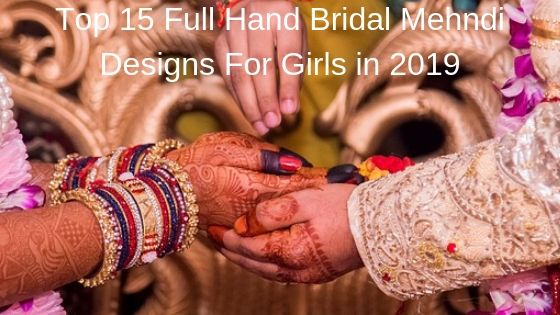Top 15 Full Hand Bridal Mehndi Designs For Girls in 2019